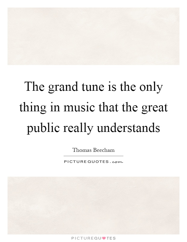 The grand tune is the only thing in music that the great public really understands Picture Quote #1