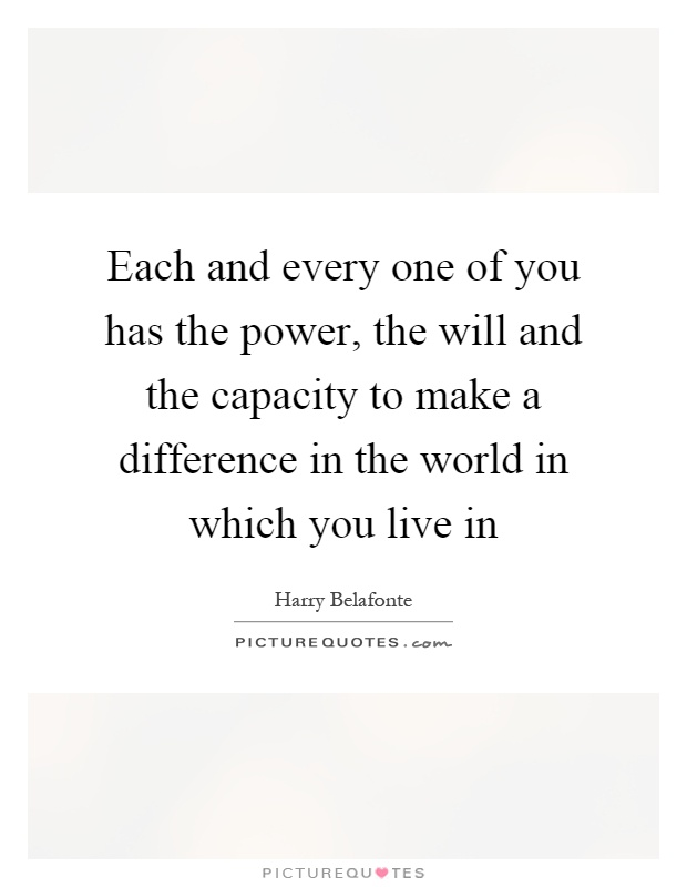 Each and every one of you has the power, the will and the capacity to make a difference in the world in which you live in Picture Quote #1