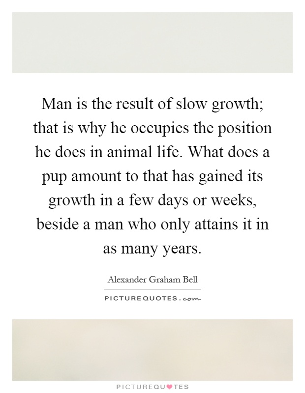 Man is the result of slow growth; that is why he occupies the position he does in animal life. What does a pup amount to that has gained its growth in a few days or weeks, beside a man who only attains it in as many years Picture Quote #1
