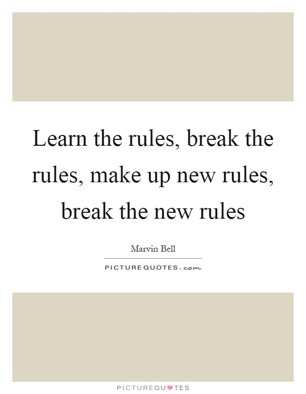 Learn the rules, break the rules, make up new rules, break the new rules Picture Quote #1