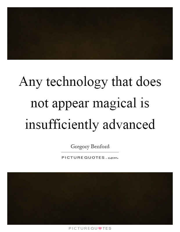 Any technology that does not appear magical is insufficiently advanced Picture Quote #1