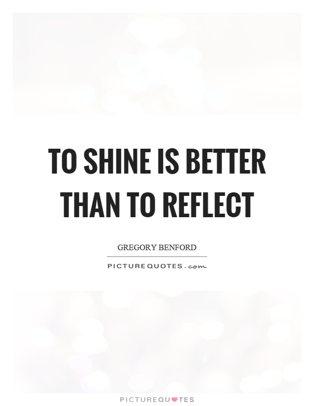 To shine is better than to reflect Picture Quote #1