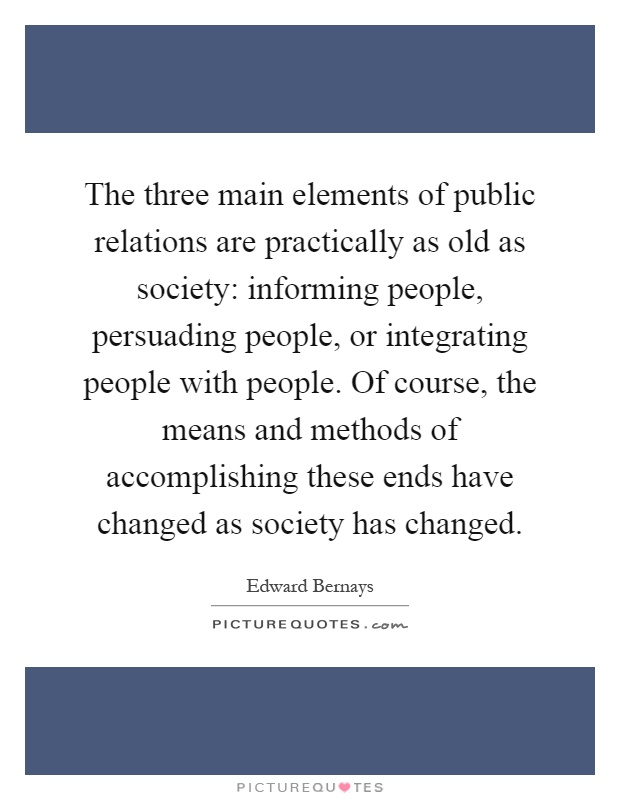 The three main elements of public relations are practically as old as society: informing people, persuading people, or integrating people with people. Of course, the means and methods of accomplishing these ends have changed as society has changed Picture Quote #1
