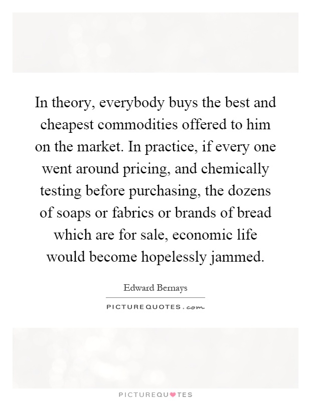 In theory, everybody buys the best and cheapest commodities offered to him on the market. In practice, if every one went around pricing, and chemically testing before purchasing, the dozens of soaps or fabrics or brands of bread which are for sale, economic life would become hopelessly jammed Picture Quote #1