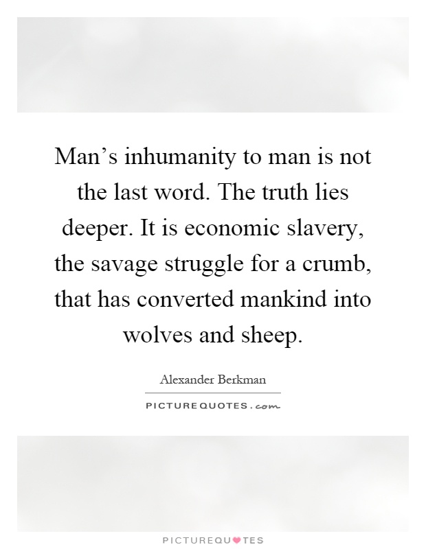 Man's inhumanity to man is not the last word. The truth lies deeper. It is economic slavery, the savage struggle for a crumb, that has converted mankind into wolves and sheep Picture Quote #1