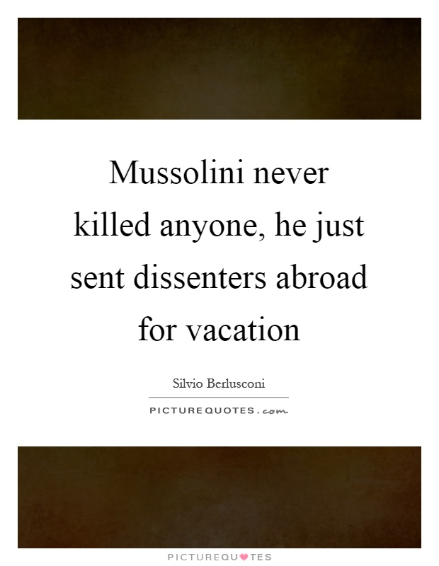 Mussolini never killed anyone, he just sent dissenters abroad for vacation Picture Quote #1