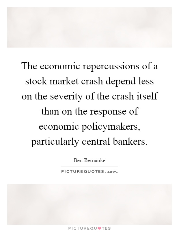 The economic repercussions of a stock market crash depend less on the severity of the crash itself than on the response of economic policymakers, particularly central bankers Picture Quote #1