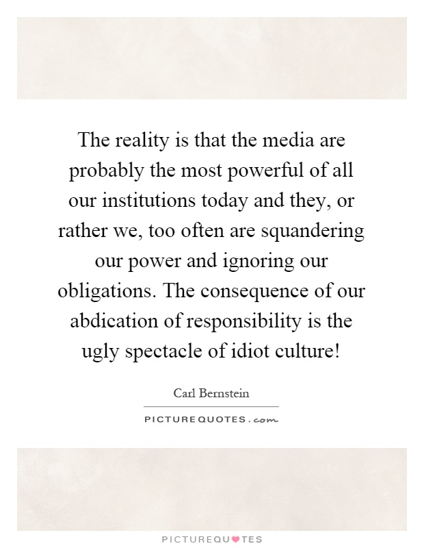 The reality is that the media are probably the most powerful of all our institutions today and they, or rather we, too often are squandering our power and ignoring our obligations. The consequence of our abdication of responsibility is the ugly spectacle of idiot culture! Picture Quote #1