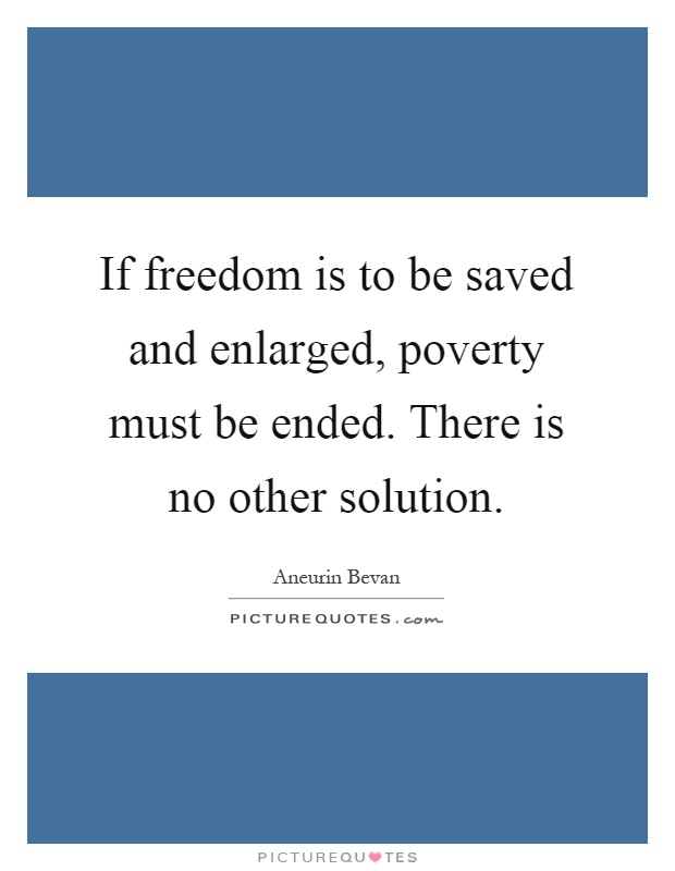 If freedom is to be saved and enlarged, poverty must be ended. There is no other solution Picture Quote #1