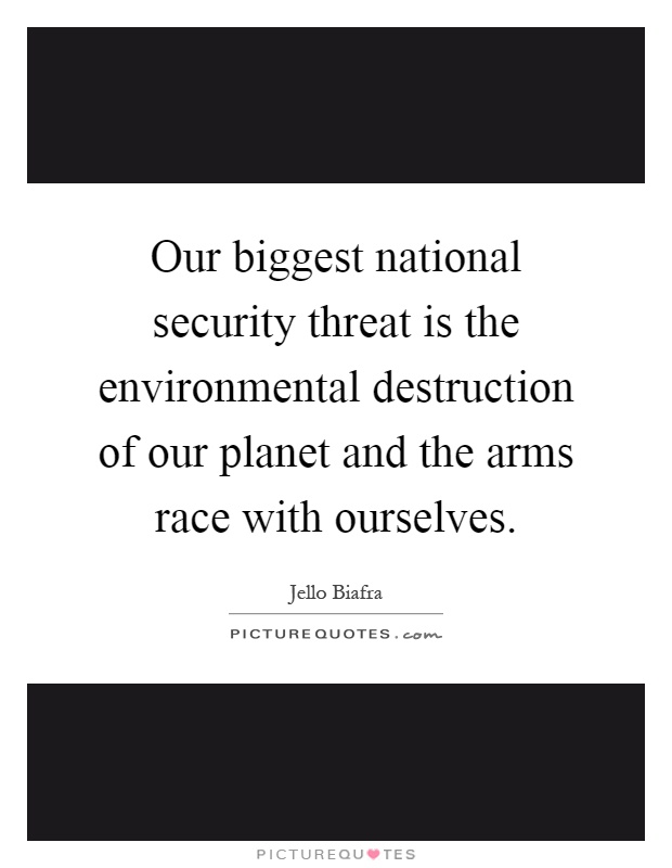 Our biggest national security threat is the environmental destruction of our planet and the arms race with ourselves Picture Quote #1