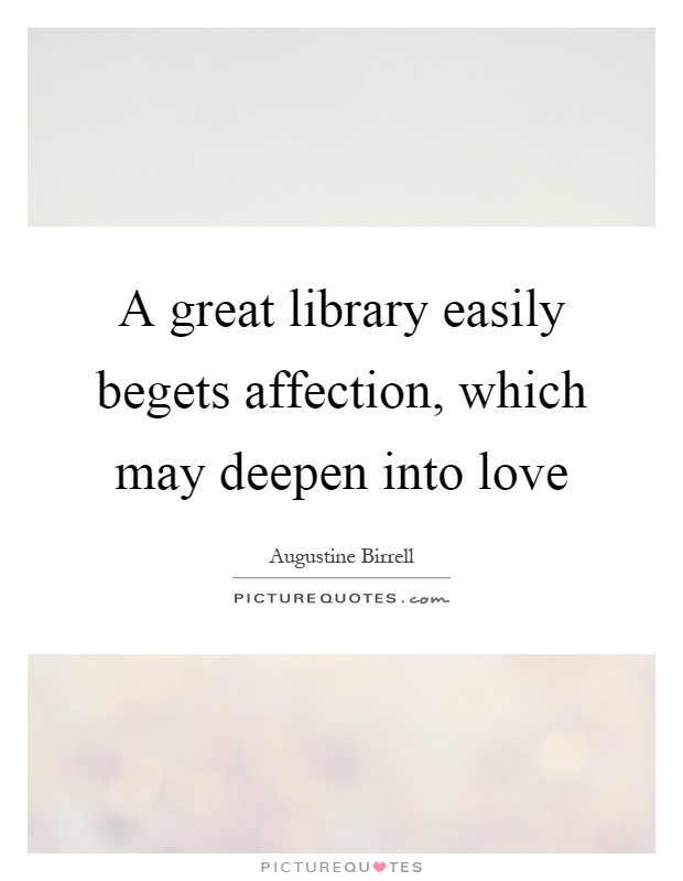 A great library easily begets affection, which may deepen into love Picture Quote #1