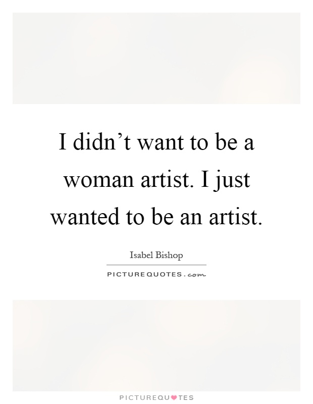 I didn't want to be a woman artist. I just wanted to be an artist Picture Quote #1