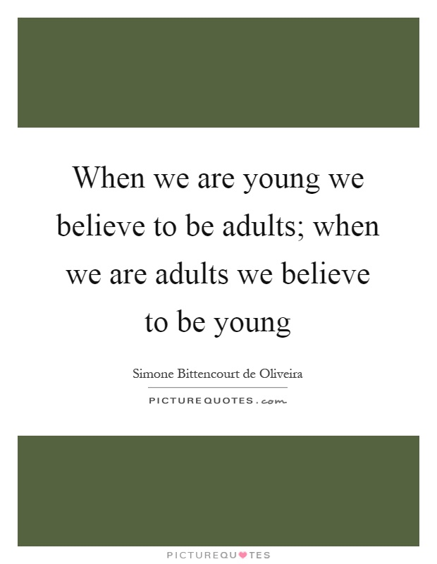When we are young we believe to be adults; when we are adults we believe to be young Picture Quote #1