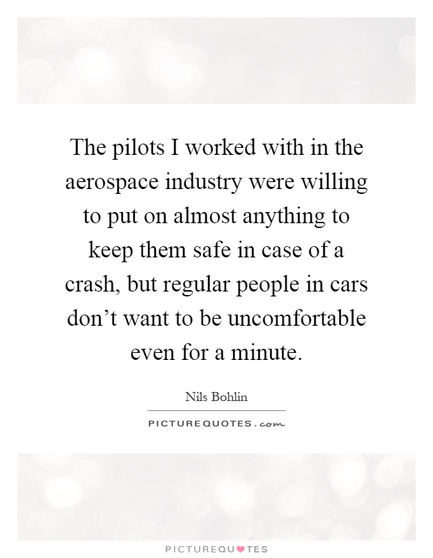 The pilots I worked with in the aerospace industry were willing to put on almost anything to keep them safe in case of a crash, but regular people in cars don't want to be uncomfortable even for a minute Picture Quote #1