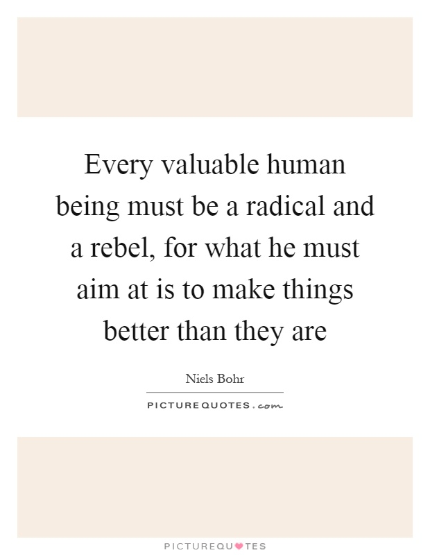 Every valuable human being must be a radical and a rebel, for what he must aim at is to make things better than they are Picture Quote #1