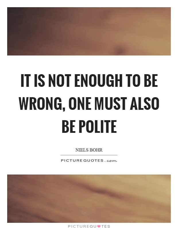 It is not enough to be wrong, one must also be polite Picture Quote #1