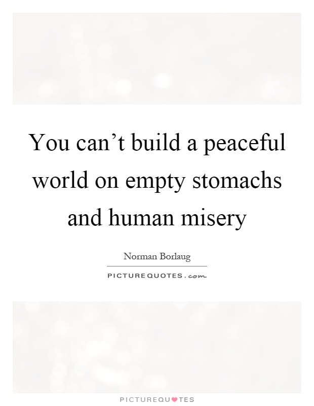 You can't build a peaceful world on empty stomachs and human misery Picture Quote #1