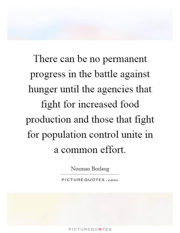 There can be no permanent progress in the battle against hunger until the agencies that fight for increased food production and those that fight for population control unite in a common effort Picture Quote #1
