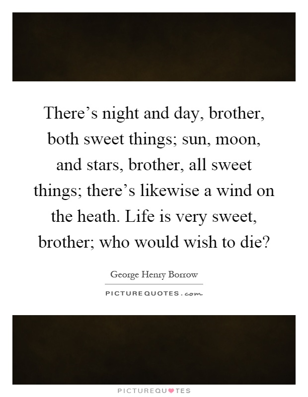There's night and day, brother, both sweet things; sun, moon, and stars, brother, all sweet things; there's likewise a wind on the heath. Life is very sweet, brother; who would wish to die? Picture Quote #1