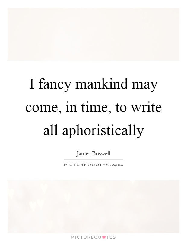 I fancy mankind may come, in time, to write all aphoristically Picture Quote #1