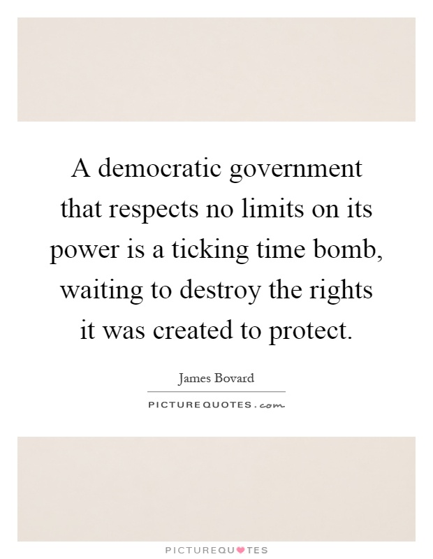 A democratic government that respects no limits on its power is a ticking time bomb, waiting to destroy the rights it was created to protect Picture Quote #1
