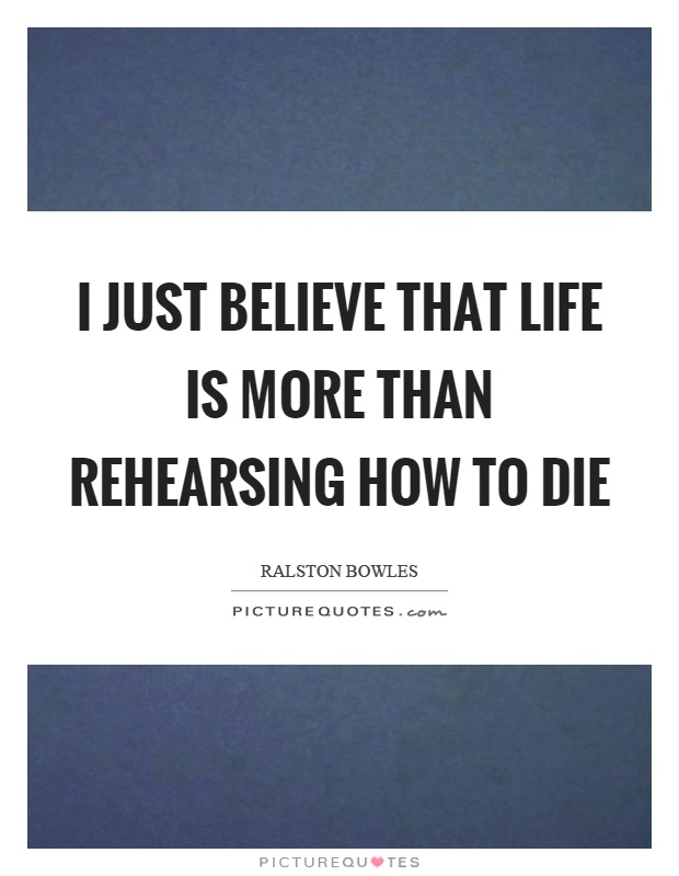 I just believe that life is more than rehearsing how to die Picture Quote #1