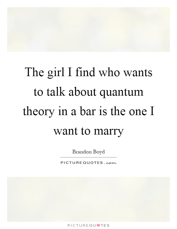 The girl I find who wants to talk about quantum theory in a bar is the one I want to marry Picture Quote #1