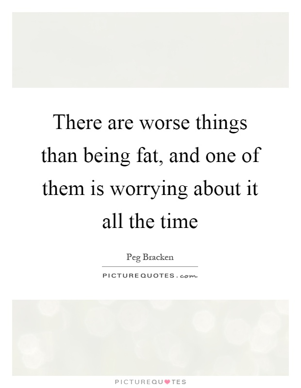 There are worse things than being fat, and one of them is worrying about it all the time Picture Quote #1
