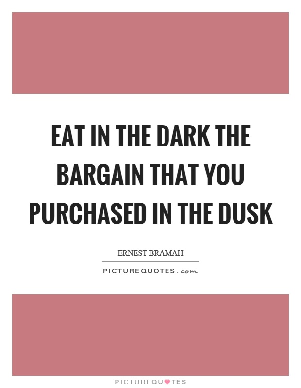 Eat in the dark the bargain that you purchased in the dusk Picture Quote #1