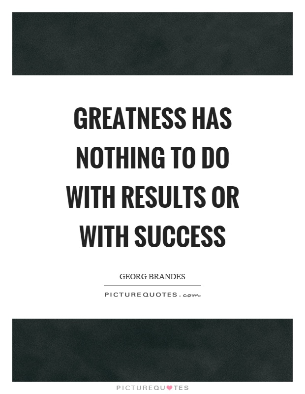 Greatness has nothing to do with results or with success Picture Quote #1