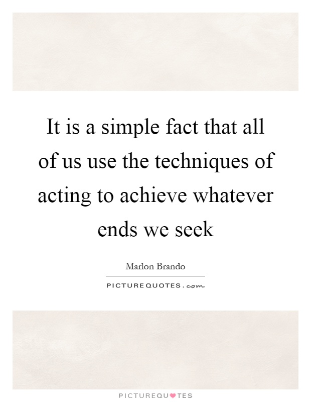 It is a simple fact that all of us use the techniques of acting to achieve whatever ends we seek Picture Quote #1