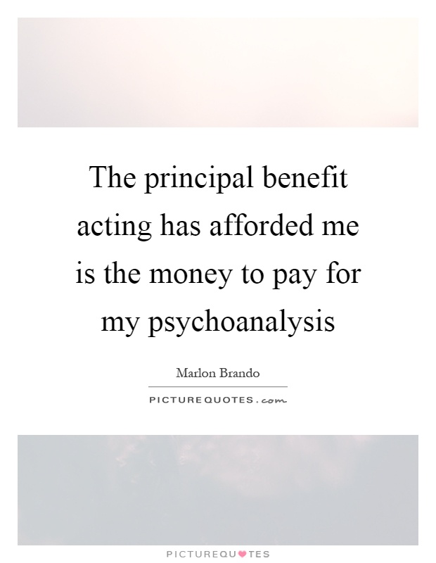 The principal benefit acting has afforded me is the money to pay for my psychoanalysis Picture Quote #1