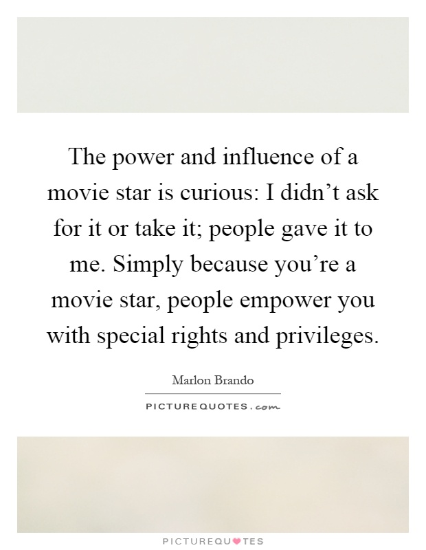 The power and influence of a movie star is curious: I didn't ask for it or take it; people gave it to me. Simply because you're a movie star, people empower you with special rights and privileges Picture Quote #1