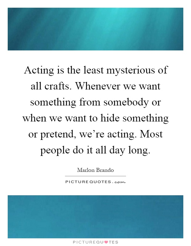 Acting is the least mysterious of all crafts. Whenever we want something from somebody or when we want to hide something or pretend, we're acting. Most people do it all day long Picture Quote #1