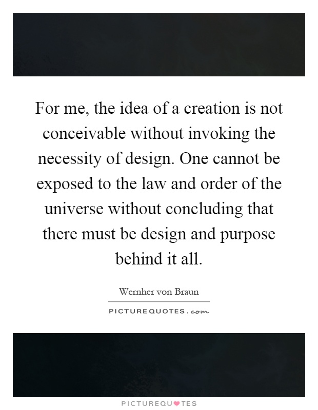 For me, the idea of a creation is not conceivable without invoking the necessity of design. One cannot be exposed to the law and order of the universe without concluding that there must be design and purpose behind it all Picture Quote #1