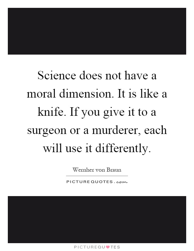 Science does not have a moral dimension. It is like a knife. If you give it to a surgeon or a murderer, each will use it differently Picture Quote #1