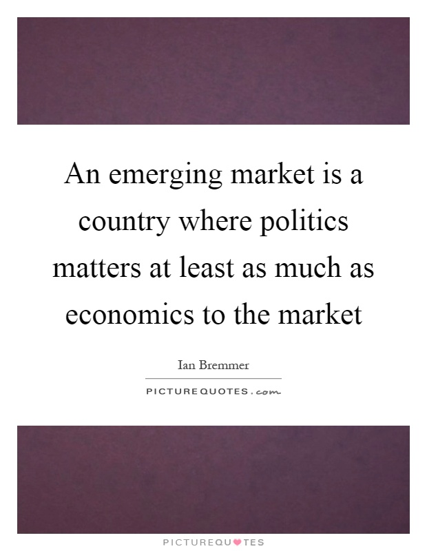 An emerging market is a country where politics matters at least as much as economics to the market Picture Quote #1