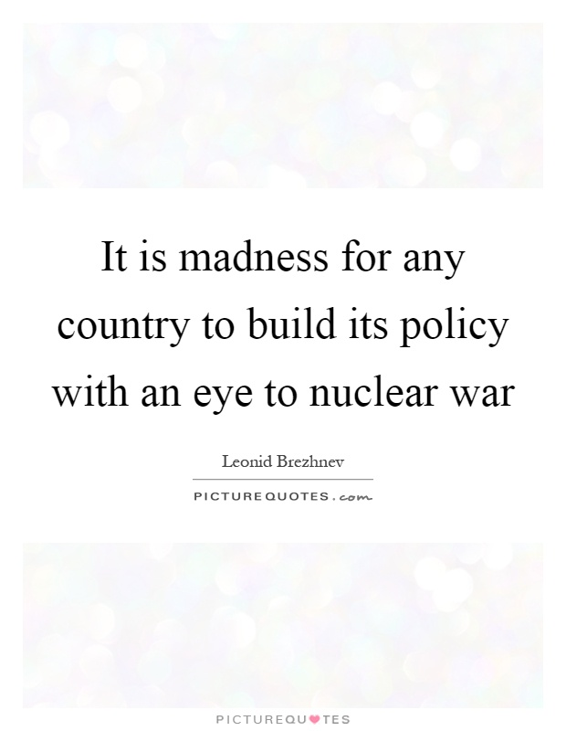 It is madness for any country to build its policy with an eye to nuclear war Picture Quote #1