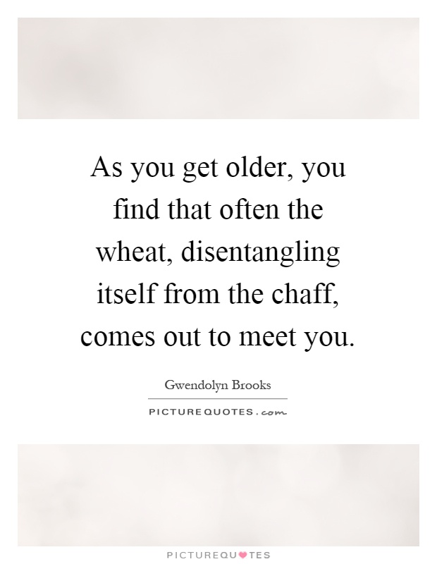 As you get older, you find that often the wheat, disentangling itself from the chaff, comes out to meet you Picture Quote #1