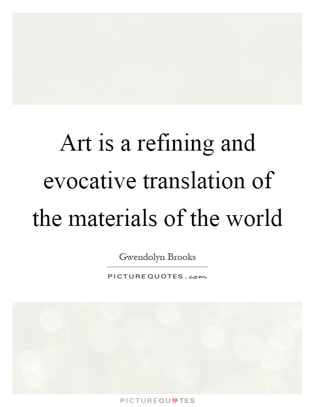 Art is a refining and evocative translation of the materials of the world Picture Quote #1