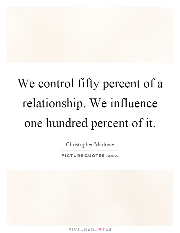 We control fifty percent of a relationship. We influence one hundred percent of it Picture Quote #1