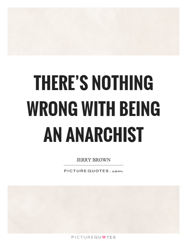 There's nothing wrong with being an anarchist Picture Quote #1