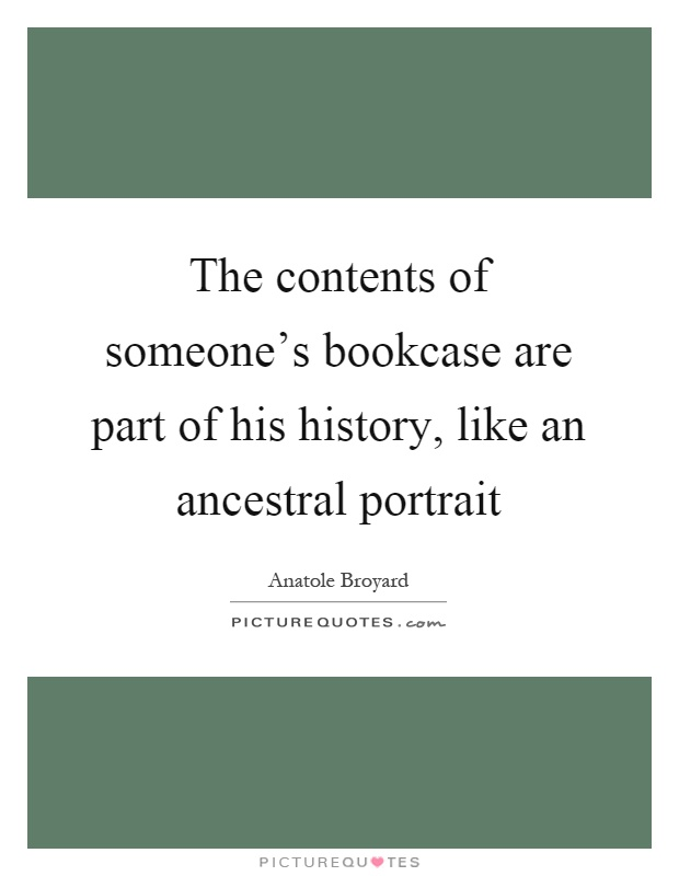 The contents of someone's bookcase are part of his history, like an ancestral portrait Picture Quote #1