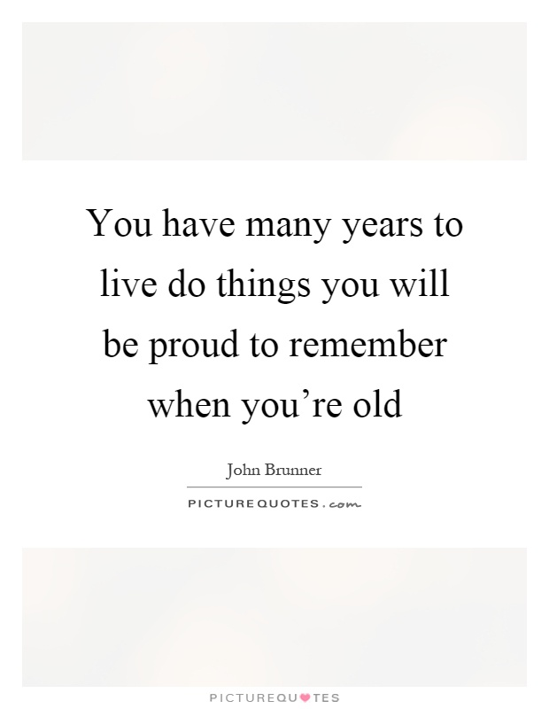 You have many years to live do things you will be proud to remember when you're old Picture Quote #1