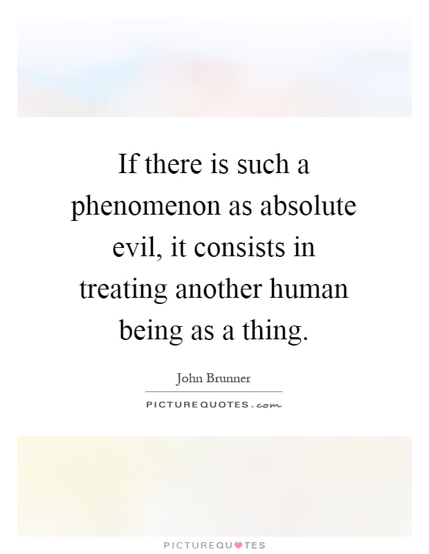 If there is such a phenomenon as absolute evil, it consists in treating another human being as a thing Picture Quote #1