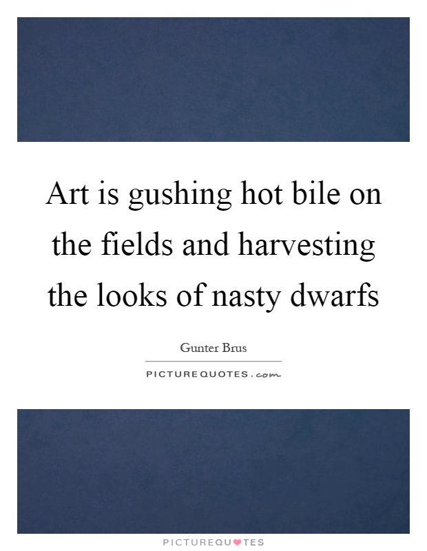 Art is gushing hot bile on the fields and harvesting the looks of nasty dwarfs Picture Quote #1