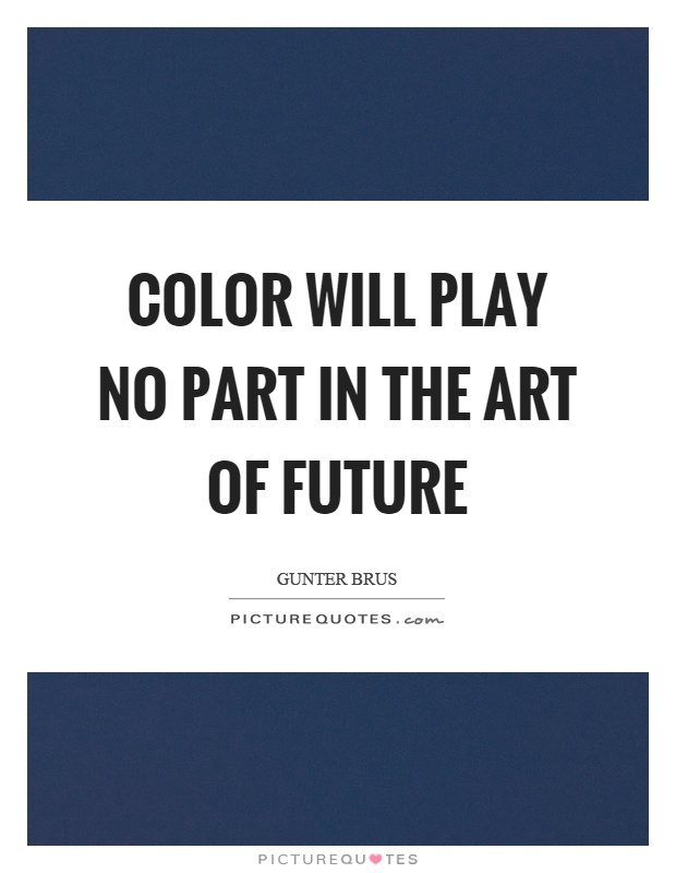 Color will play no part in the art of future Picture Quote #1