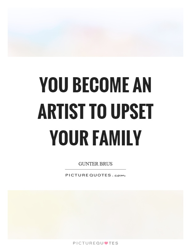 You become an artist to upset your family Picture Quote #1