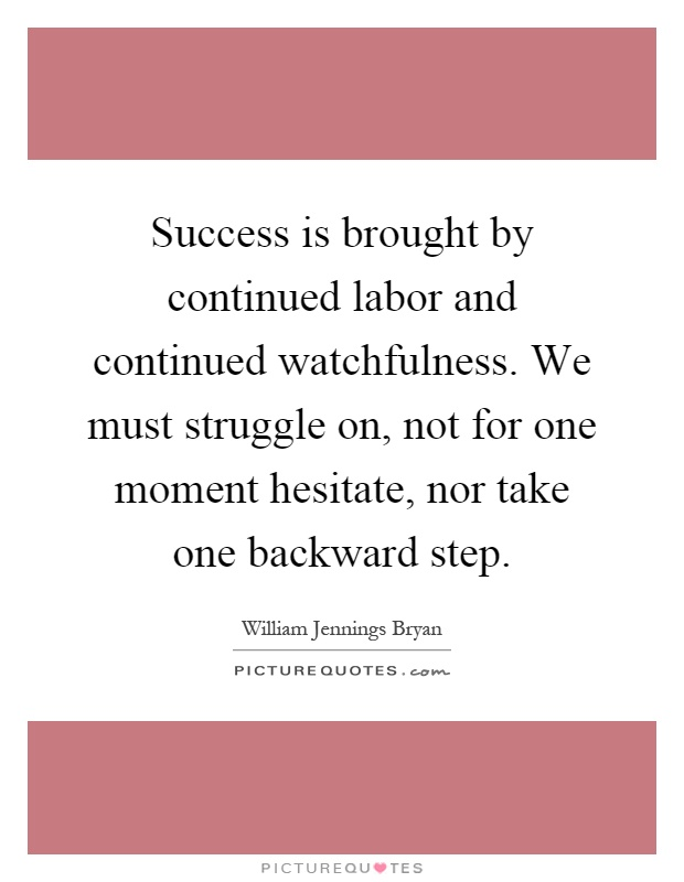 Success is brought by continued labor and continued watchfulness. We must struggle on, not for one moment hesitate, nor take one backward step Picture Quote #1