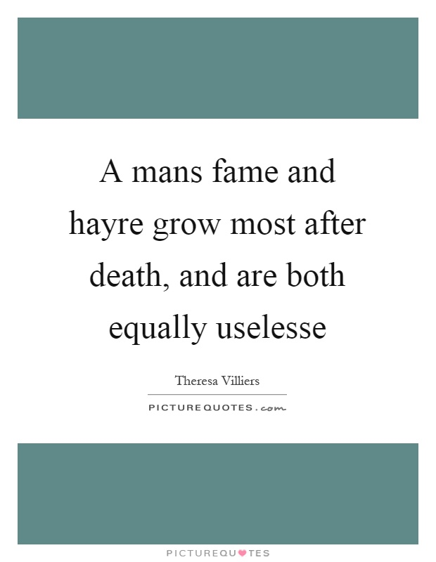 A mans fame and hayre grow most after death, and are both equally uselesse Picture Quote #1